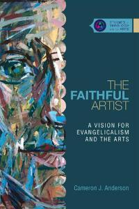 The Faithful Artist: A Vision for Evangelicalism and the Arts