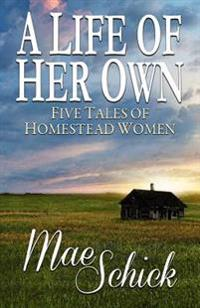 A Life of Her Own: Five Tales of Homestead Women
