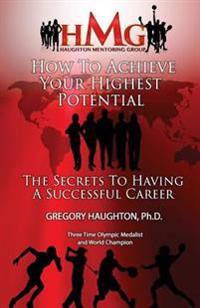 How to Achieve Your Highest Potential: The Secrets to Having a Successful Career