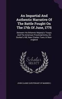 An Impartial and Authentic Narrative of the Battle Fought on the 17th of June, 1775
