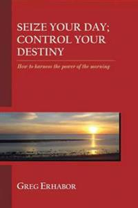 Seize Your Day; Control Your Destiny: How to Harness the Power of the Morning