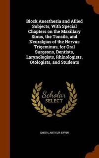 Block Anesthesia and Allied Subjects, with Special Chapters on the Maxillary Sinus, the Tonsils, and Neuralgias of the Nervus Trigeminus, for Oral Surgeons, Dentists, Larynologists, Rhinologists, Otologists, and Students