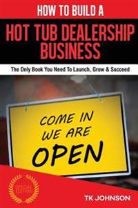 How to Build a Hot Tub Dealership Business (Special Edition): The Only Book You Need to Launch, Grow & Succeed