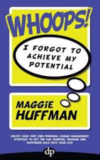 Whoops! I Forgot to Achieve My Potential: Create Your Very Own Personal Change Management Strategy to Get the Fun, Purpose, Meaning and Happiness Back