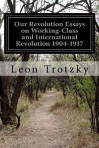 Our Revolution Essays on Working-Class and International Revolution 1904-1917