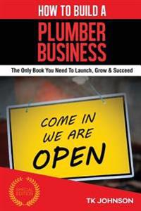 How to Build a Plumber Business (Special Edition): The Only Book You Need to Launch, Grow & Succeed