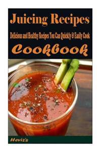 Juicing Recipes: Delicious and Healthy Recipes You Can Quickly & Easily Cook