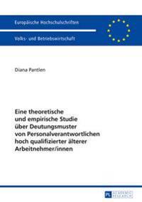 Eine Theoretische Und Empirische Studie Ueber Deutungsmuster Von Personalverantwortlichen Hoch Qualifizierter Aelterer Arbeitnehmer/Innen