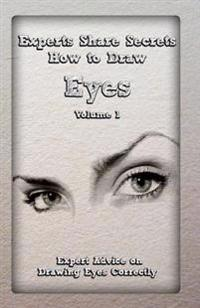Experts Share Secrets: How to Draw Eyes Volume 1: Expert Advice on Drawing Eyes Correctly