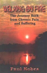 Walking on Fire: The Journey Back from Chronic Pain and Suffering