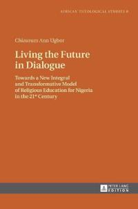 Living the Future in Dialogue: Towards a New Integral and Transformative Model of Religious Education for Nigeria in the 21 St Century