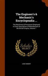 The Engineer's & Mechanic's Encyclopeadia ...
