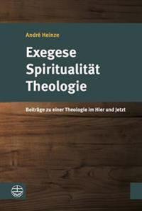 Exegese - Spiritualitat - Theologie: Beitrage Zu Einer Theologie Im Hier Und Jetzt