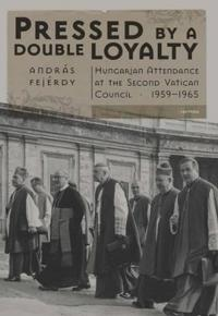 Pressed by a Double Loyalty: Hungarian Attendance at Thesecond Vatican Council, 1959-1965