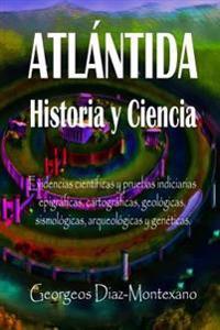 Atlantida Historia y Ciencia: Las Fuentes Primarias Greco-Latinas, Cartaginesas, Tartesicas, Arabes y Egipcias de La Historia de La Civilizacion de