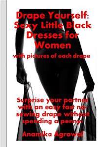 Drape Yourself: Sexy Little Black Dresses for Women: Surprise Your Partner with an Easy Fast No-Sewing Drape Without Spending a Penny