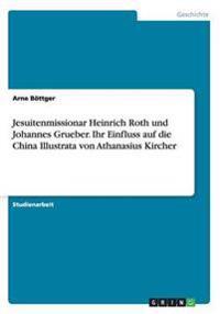 Jesuitenmissionar Heinrich Roth Und Johannes Grueber. Ihr Einfluss Auf Die China Illustrata Von Athanasius Kircher