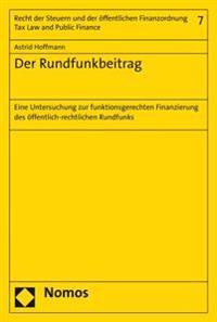 Der Rundfunkbeitrag: Eine Untersuchung Zur Funktionsgerechten Finanzierung Des Offentlich-Rechtlichen Rundfunks