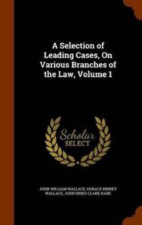 A Selection of Leading Cases, on Various Branches of the Law, Volume 1