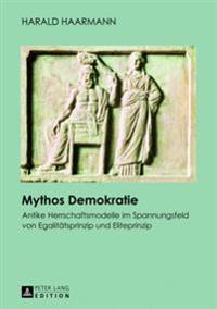 Mythos Demokratie: Antike Herrschaftsmodelle Im Spannungsfeld Von Egalitaetsprinzip Und Eliteprinzip