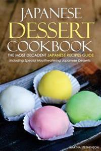 Japanese Dessert Cookbook - The Most Decadent Japanese Recipes Guide: Including Special Mouthwatering Japanese Desserts