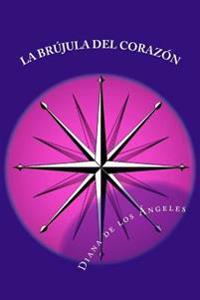La Brujula del Corazon: Asume Tu Pureza, Tu Poder Infinito y La Gloria de Ser Lo Que Por Tu Consciencia Recta Te Corresponde Ser!