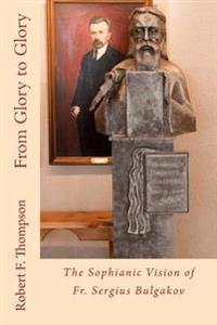 From Glory to Glory: The Sophianic Vision of Fr. Sergius Bulgakov