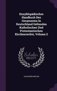 Enzyklopadisches Handbuch Des Gesammten in Deutschland Geltenden Katholischen Und Protestantischen Kirchenrechts, Volume 2