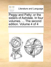Peggy and Patty; Or the Sisters of Ashdale. in Four Volumes. ... the Second Edition. Volume 4 of 4