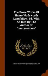 The Prose Works of Henry Wadsworth Longfellow, Ed. with an Intr. by the Author of 'Tennysoniana'