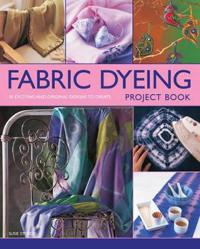 Fabric Dyeing Project Book: 30 Exciting and Original Designs to Create