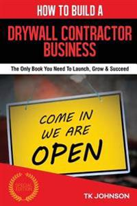 How to Build a Drywall Contractor Business (Special Edition): The Only Book You Need to Launch, Grow & Succeed