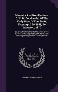 Memoirs and Recollections of C. W. Goodlander of the Early Days of Fort Scott, from April 29, 1858, to January 1, 1870
