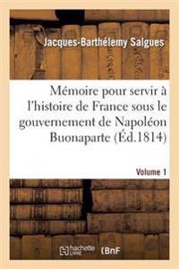Memoire Pour Servir A L'Histoire de France Sous Le Gouvernement de Napoleon Buonaparte Volume 1