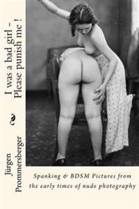 I Was a Bad Girl - Please Punish Me !: Spanking & Bdsm Pictures from the Early Times of Nude Photography