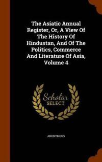 The Asiatic Annual Register, Or, a View of the History of Hindustan, and of the Politics, Commerce and Literature of Asia, Volume 4