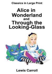 Alice in Wonderland and Through the Looking-Glass: Classics in Large Print