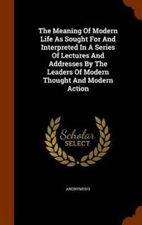 The Meaning of Modern Life as Sought for and Interpreted in a Series of Lectures and Addresses by the Leaders of Modern Thought and Modern Action