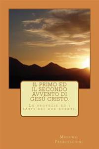 Il Primo Ed Il Secondo Avvento Di Gesù Cristo.: Le Profezie E Gli Avvenimenti Dei Due Eventi.