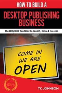How to Build a Desktop Publishing Business (Special Edition): The Only Book You Need to Launch, Grow & Succeed