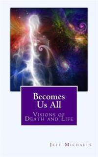 Becomes Us All: Visions of Death and Life