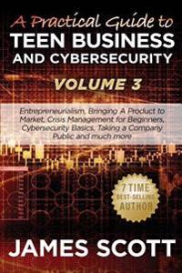 A Practical Guide to Teen Business and Cybersecurity - Volume 3: Entrepreneurialism, Bringing a Product to Market, Crisis Management for Beginners, Cy