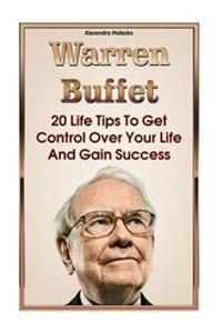 Warren Buffett: 20 Life Tips to Get Control Over Your Life and Gain Success: (Warren Buffet Biography, Business Success, the Essays of
