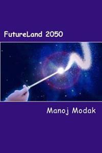 Futureland 2050: A Fictional Memoir of an Inventor about Impact of Technologies on Human Lives and Inventions of Future Technologies Ti