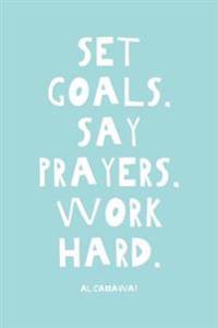 Set Goals, Say Prayers, Work Hard