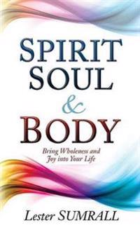 Spirit Soul and Body: Bring Wholeness and Joy Into Your Life