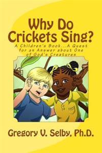 Why Do Crickets Sing?: A Children's Book...a Quest for an Answer about One of God's Creatures