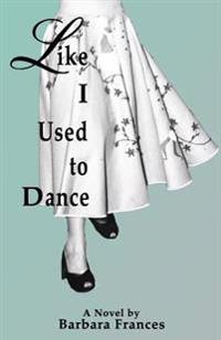 Like I Used to Dance: A Novel by Barbara Frances