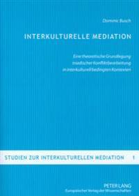 Interkulturelle Mediation: Eine Theoretische Grundlegung Triadischer Konfliktbearbeitung in Interkulturell Bedingten Kontexten