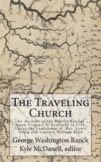 The Traveling Church: An Account of the Baptist Exodus from Virginia to Kentucky in 1781 Under the Leadership of REV. Lewis Craig and Captai